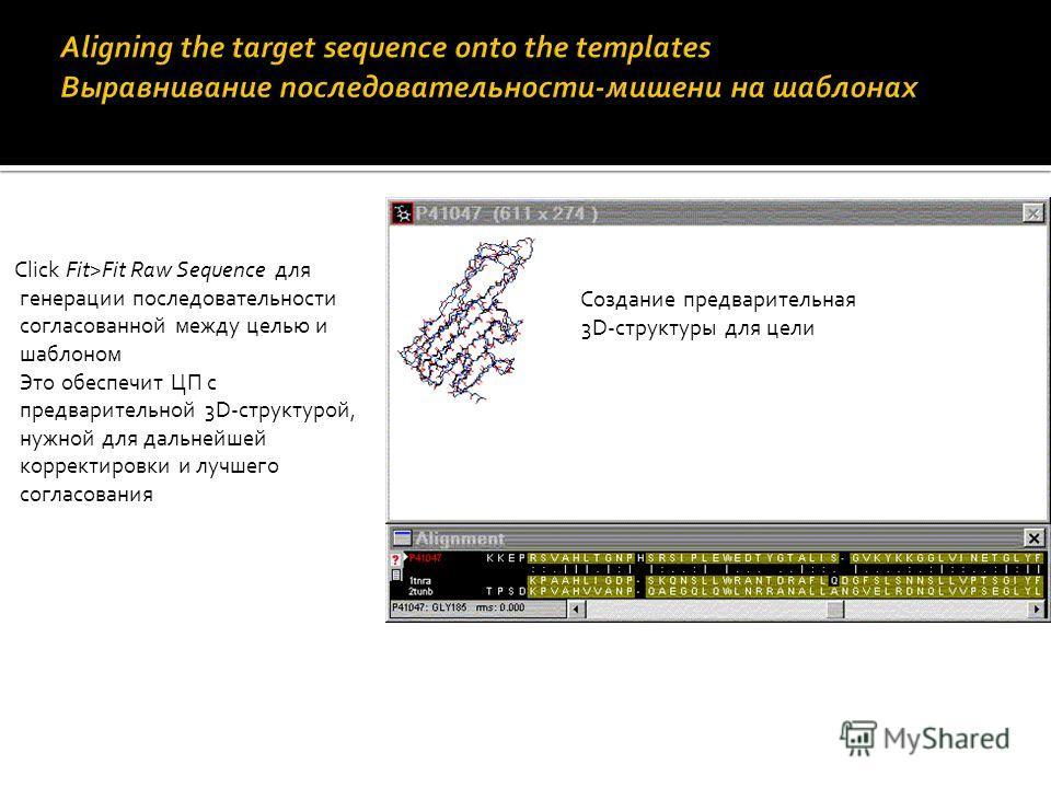 Click Fit>Fit Raw Sequence для генерации последовательности согласованной между целью и шаблоном Это обеспечит ЦП с предварительной 3D-структурой, нужной для дальнейшей корректировки и лучшего согласования Создание предварительная 3D-структуры для це