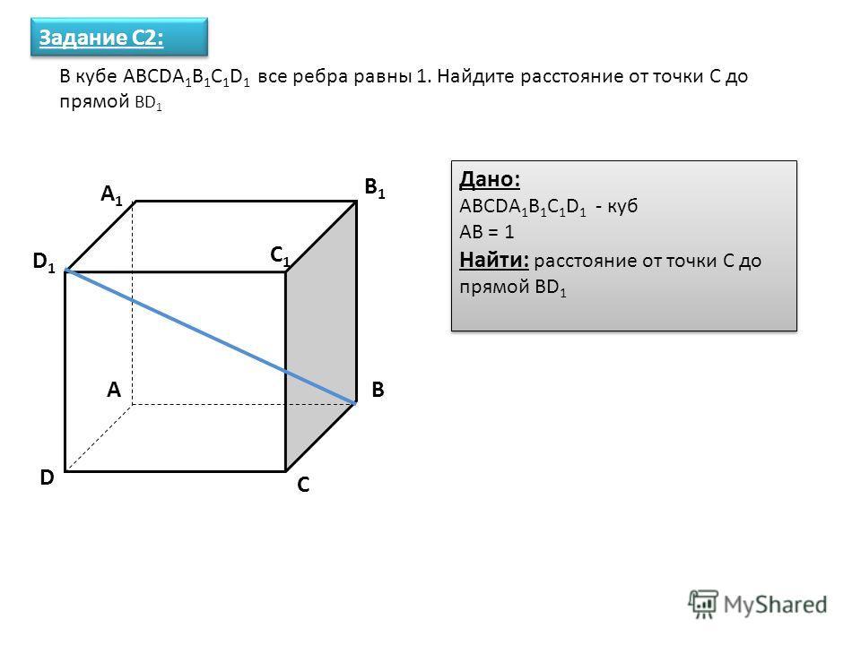 В кубе ABCDA 1 B 1 C 1 D 1 все ребра равны 1. Найдите расстояние от точки С до прямой BD 1 Задание С2: Дано: ABCDA 1 B 1 C 1 D 1 - куб AB = 1 Найти: расстояние от точки С до прямой BD 1 Дано: ABCDA 1 B 1 C 1 D 1 - куб AB = 1 Найти: расстояние от точк