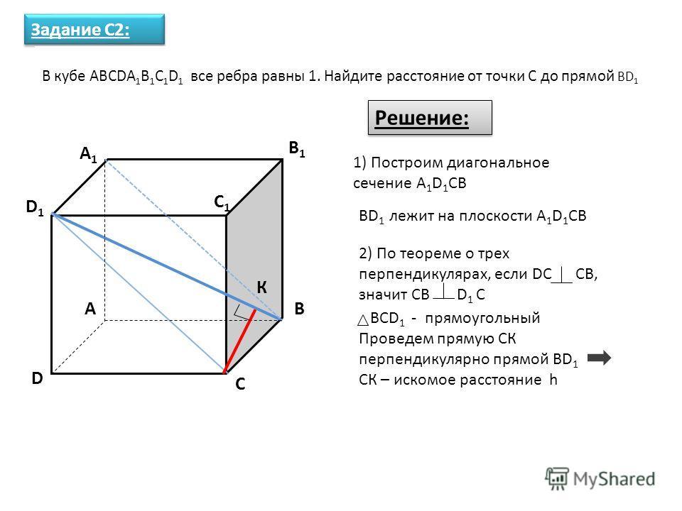 A1A1 A D1D1 D C C1C1 B1B1 B Задание С2: В кубе ABCDA 1 B 1 C 1 D 1 все ребра равны 1. Найдите расстояние от точки С до прямой BD 1 Решение: 1) Построим диагональное сечение A 1 D 1 CB BD 1 лежит на плоскости A 1 D 1 CB 2) По теореме о трех перпендику