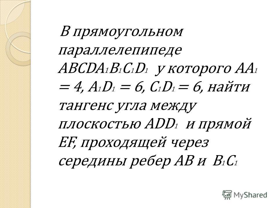 В прямоугольном параллелепипеде ABCDA 1 B 1 C 1 D 1 у которого AA 1 = 4, A 1 D 1 = 6, C 1 D 1 = 6, найти тангенс угла между плоскостью ADD 1 и прямой EF, проходящей через середины ребер AB и B 1 C 1