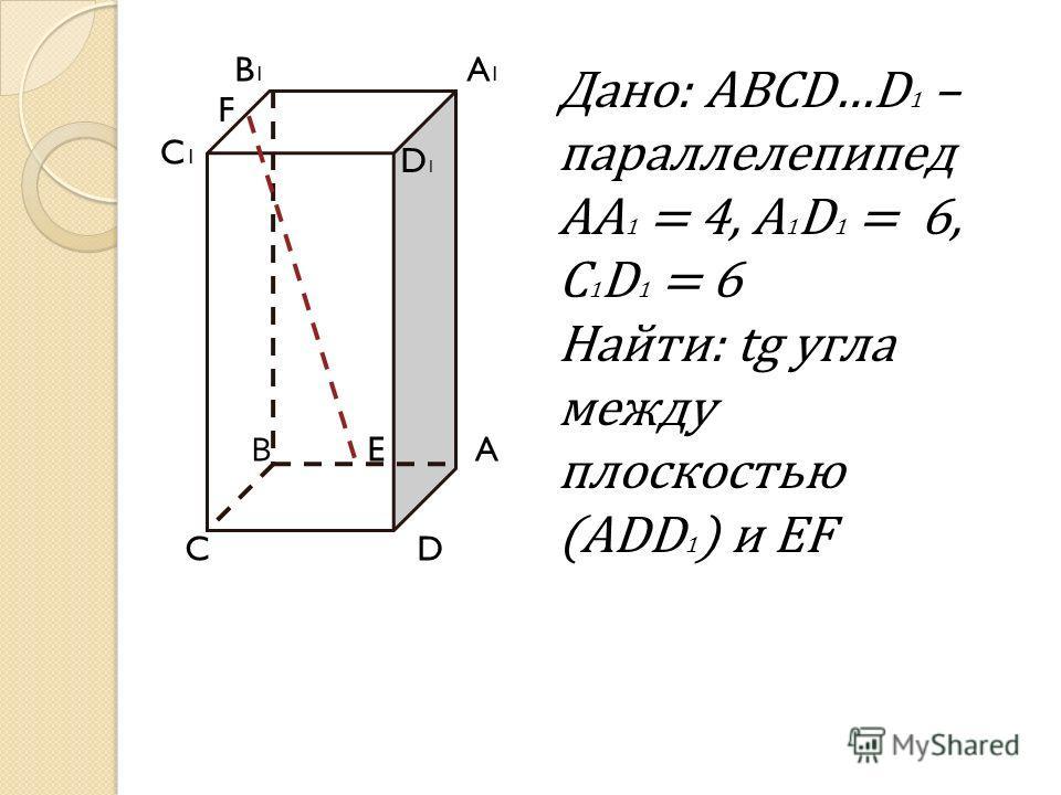 B D1D1 Дано: ABCD…D 1 – параллелепипед AA 1 = 4, A 1 D 1 = 6, C 1 D 1 = 6 Найти: tg угла между плоскостью (ADD 1 ) и EF B1B1 C C1C1 A D A1A1 E F D1D1 В