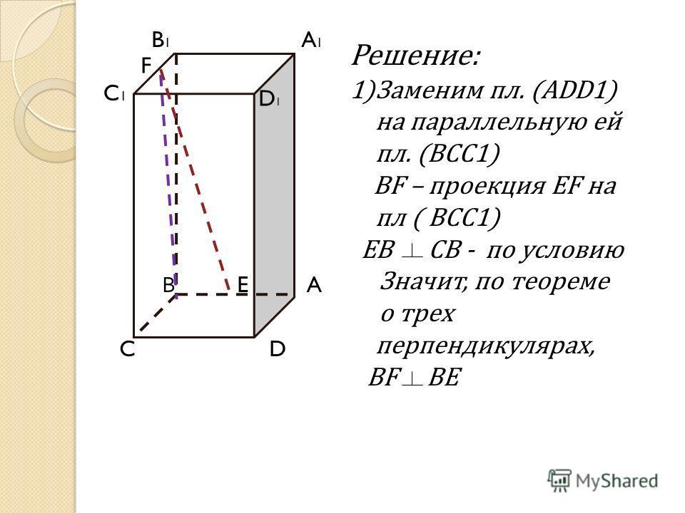 Решение: 1)Заменим пл. (ADD1) на параллельную ей пл. (BCC1) BF – проекция EF на пл ( BCC1) EB CB - по условию Значит, по теореме о трех перпендикулярах, BF BE B1B1 C C1C1 A D A1A1 E F D1D1 В