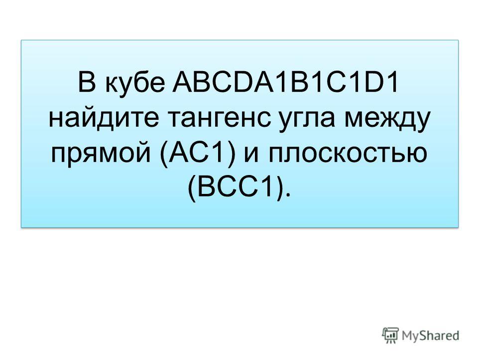 В кубе ABCDA1B1C1D1 найдите тангенс угла между прямой (AC1) и плоскостью (BCC1 ).