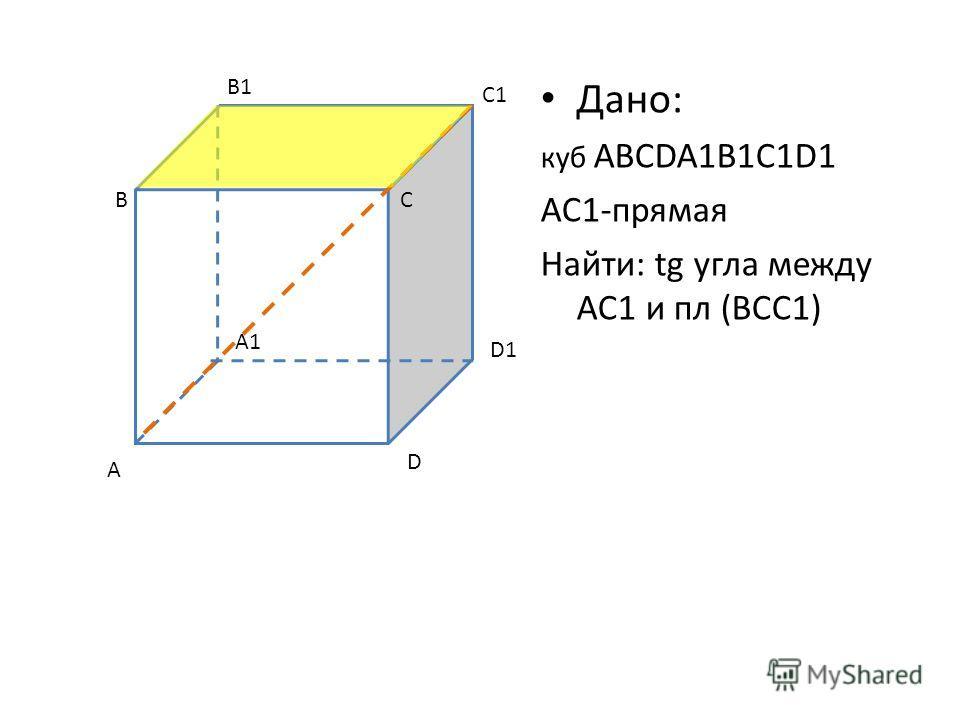 Дано: куб ABCDA1B1C1D1 AC1-прямая Найти: tg угла между AC1 и пл (BCC1) C A B D A1 D1 B1 C1 C