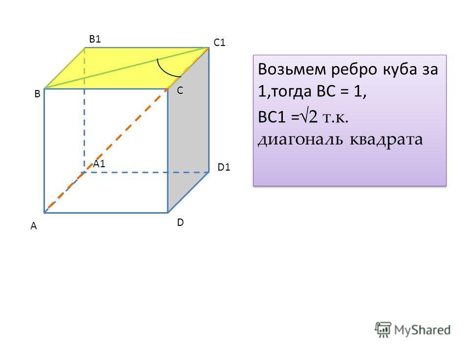 Возьмем ребро куба за 1,тогда BC = 1, BC1 =2 т.к. диагональ квадрата Возьмем ребро куба за 1,тогда BC = 1, BC1 =2 т.к. диагональ квадрата A B D A1 D1 B1 C1 С