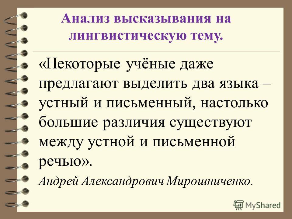 Анализ высказывания на лингвистическую тему. «Некоторые учёные даже предлагают выделить два языка – устный и письменный, настолько большие различия существуют между устной и письменной речью». Андрей Александрович Мирошниченко.