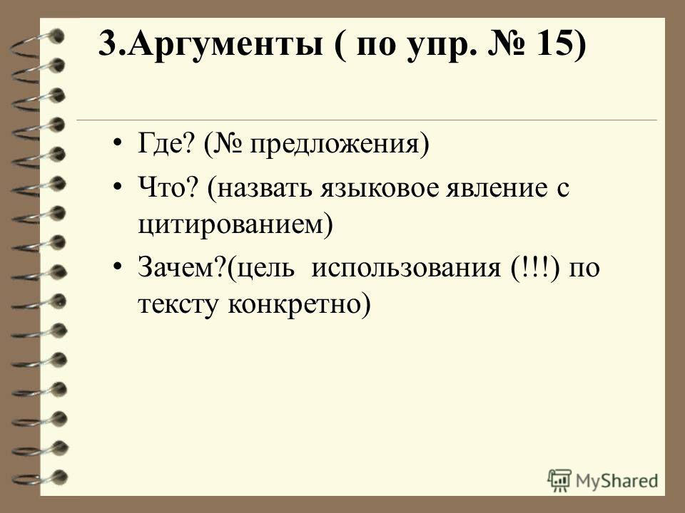 3.Аргументы ( по упр. 15) Где? ( предложения) Что? (назвать языковое явление с цитированием) Зачем?(цель использования (!!!) по тексту конкретно)