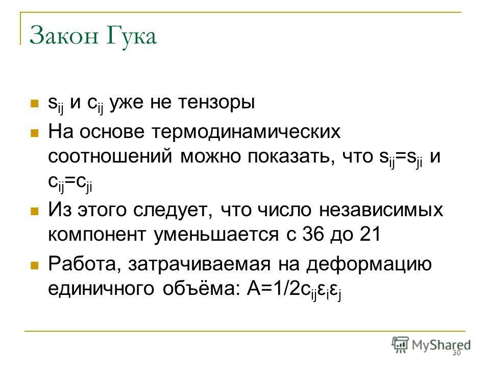 30 Закон Гука s ij и c ij уже не тензоры На основе термодинамических соотношений можно показать, что s ij =s ji и c ij =c ji Из этого следует, что число независимых компонент уменьшается с 36 до 21 Работа, затрачиваемая на деформацию единичного объём