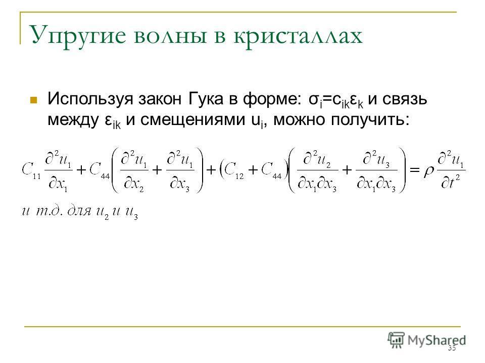 35 Упругие волны в кристаллах Используя закон Гука в форме: σ i =c ik ε k и связь между ε ik и смещениями u i, можно получить: