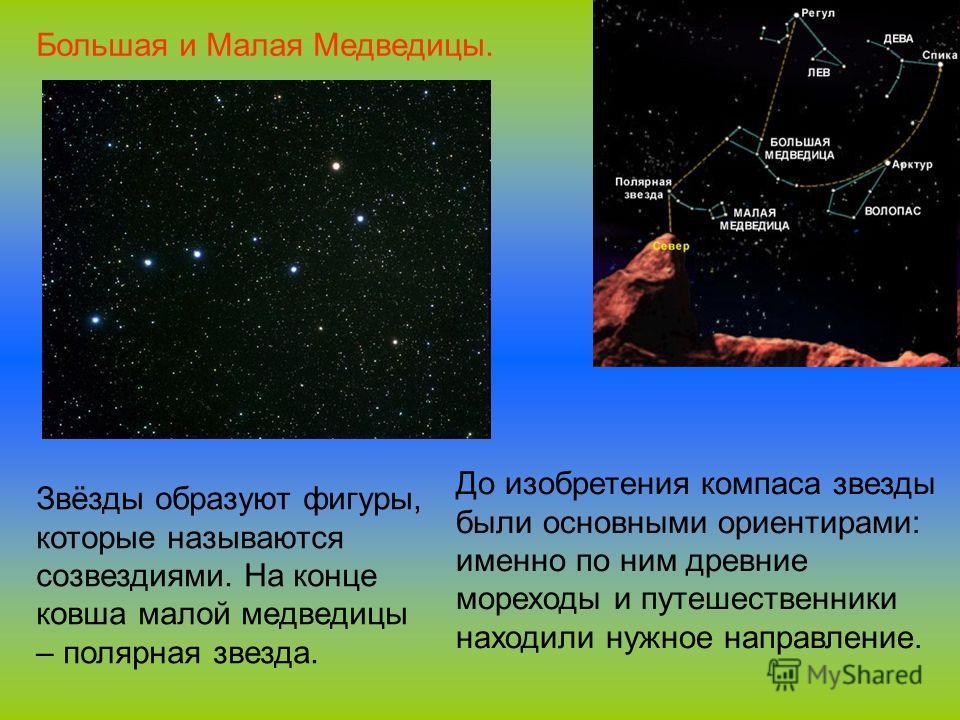 До изобретения компаса звезды были основными ориентирами: именно по ним древние мореходы и путешественники находили нужное направление. Звёзды образуют фигуры, которые называются созвездиями. На конце ковша малой медведицы – полярная звезда. Большая