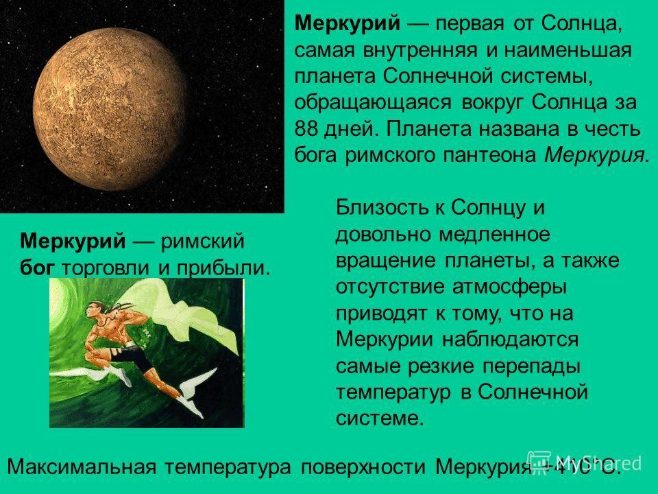 Меркурий первая от Солнца, самая внутренняя и наименьшая планета Солнечной системы, обращающаяся вокруг Солнца за 88 дней. Планета названа в честь бога римского пантеона Меркурия. Близость к Солнцу и довольно медленное вращение планеты, а также отсут