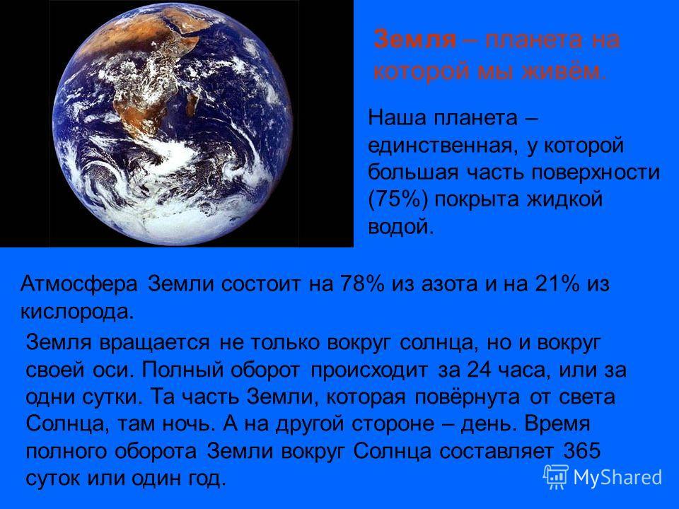 Наша планета – единственная, у которой большая часть поверхности (75%) покрыта жидкой водой. Атмосфера Земли состоит на 78% из азота и на 21% из кислорода. Земля вращается не только вокруг солнца, но и вокруг своей оси. Полный оборот происходит за 24