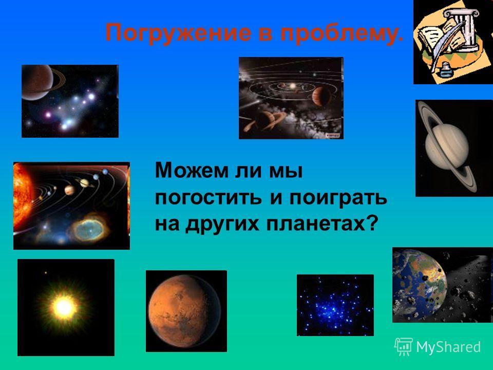 Погружение в проблему. Можем ли мы погостить и поиграть на других планетах?