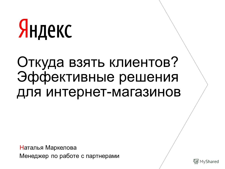 Наталья Маркелова Менеджер по работе с партнерами Откуда взять клиентов? Эффективные решения для интернет-магазинов