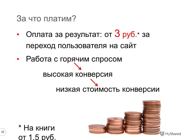 22 За что платим? Оплата за результат: от 3 руб. * за переход пользователя на сайт Работа с горячим спросом высокая конверсия низкая стоимость конверсии * На книги от 1,5 руб.