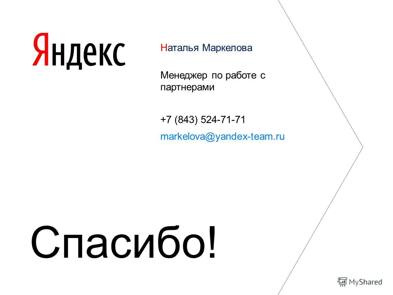 Наталья Маркелова Менеджер по работе с партнерами +7 (843) 524-71-71 markelova@yandex-team.ru Спасибо!