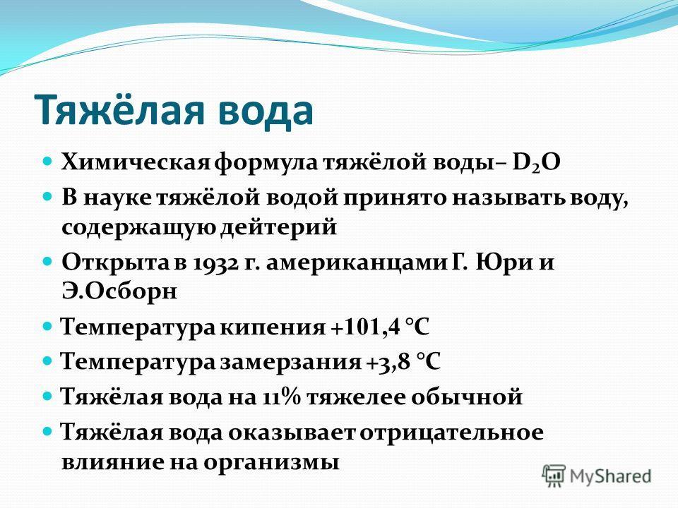 Тяжёлая вода Химическая формула тяжёлой воды– DO В науке тяжёлой водой принято называть воду, содержащую дейтерий Открыта в 1932 г. американцами Г. Юри и Э.Осборн Температура кипения + 101,4 °C Температура замерзания +3,8 °C Тяжёлая вода на 11% тяжел