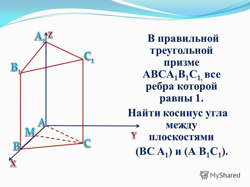 В правильной треугольной призме ABCA 1 B 1 C 1, все ребра которой равны 1. Найти косинус угла между плоскостями (ВС A 1 ) и (А B 1 C 1 ).