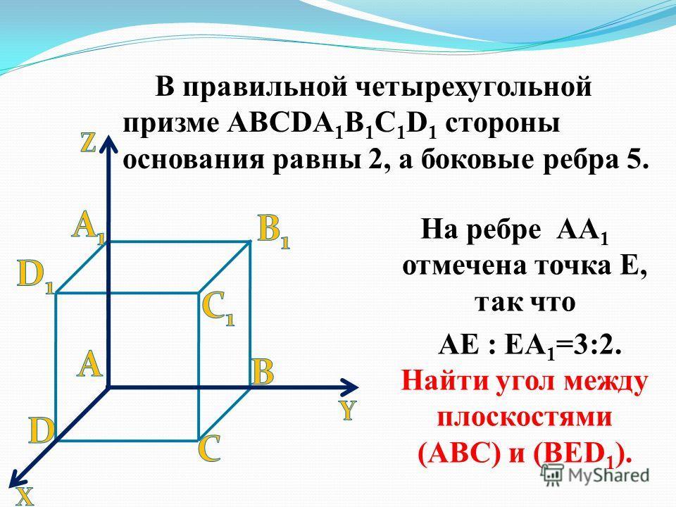 В правильной четырехугольной призме АВСDА 1 В 1 С 1 D 1 стороны основания равны 2, а боковые ребра 5. На ребре АА 1 отмечена точка Е, так что АЕ : ЕА 1 =3:2. Найти угол между плоскостями (АВС) и (ВЕD 1 ).