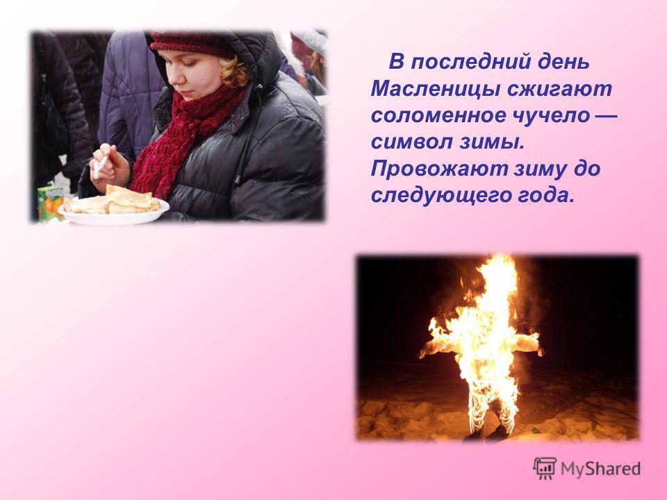 В последний день Масленицы сжигают соломенное чучело символ зимы. Провожают зиму до следующего года.