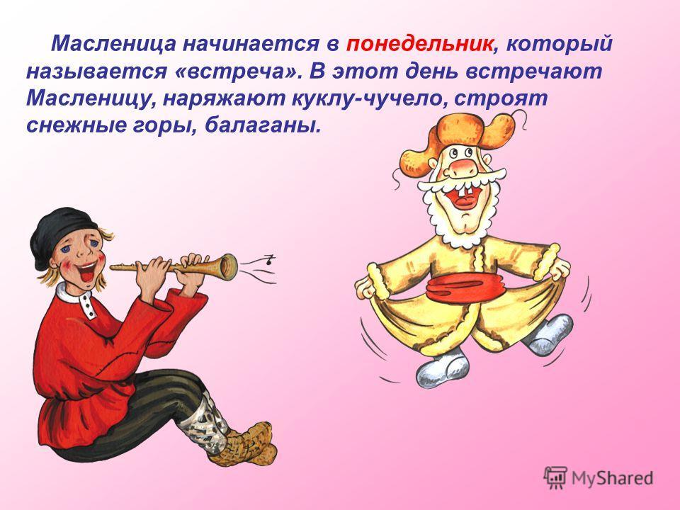 Масленица начинается в понедельник, который называется «встреча». В этот день встречают Масленицу, наряжают куклу-чучело, строят снежные горы, балаганы.
