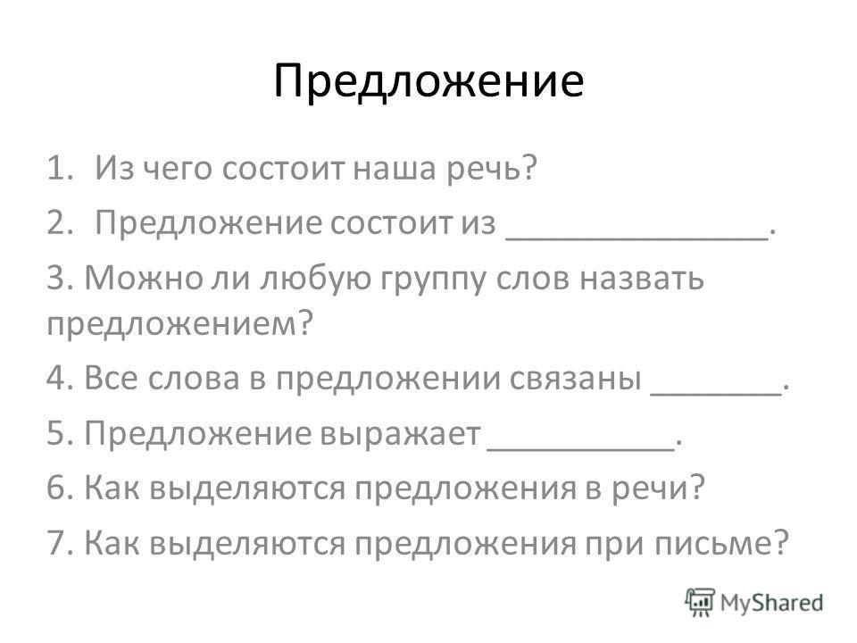 Предложение 1.Из чего состоит наша речь? 2.Предложение состоит из ______________. 3. Можно ли любую группу слов назвать предложением? 4. Все слова в предложении связаны _______. 5. Предложение выражает __________. 6. Как выделяются предложения в речи