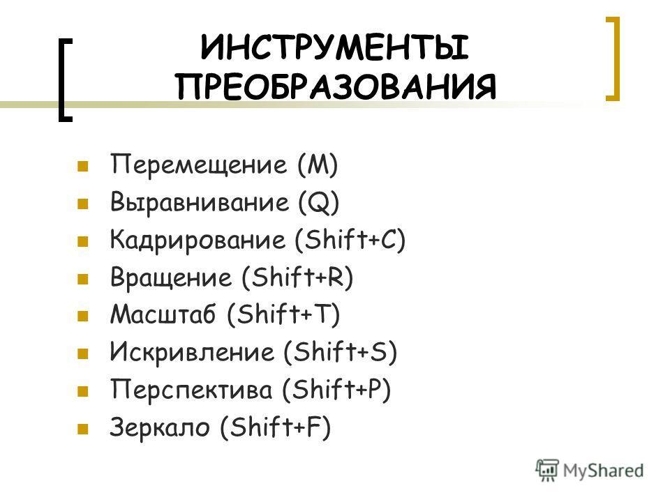 ИНСТРУМЕНТЫ ПРЕОБРАЗОВАНИЯ Перемещение (M) Выравнивание (Q) Кадрирование (Shift+C) Вращение (Shift+R) Масштаб (Shift+T) Искривление (Shift+S) Перспектива (Shift+P) Зеркало (Shift+F)