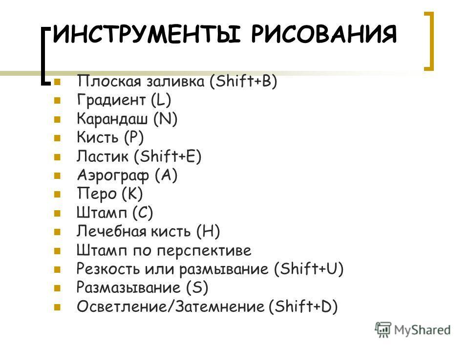 ИНСТРУМЕНТЫ РИСОВАНИЯ Плоская заливка (Shift+B) Градиент (L) Карандаш (N) Кисть (P) Ластик (Shift+E) Аэрограф (A) Перо (K) Штамп (C) Лечебная кисть (H) Штамп по перспективе Резкость или размывание (Shift+U) Размазывание (S) Осветление/Затемнение (Shi