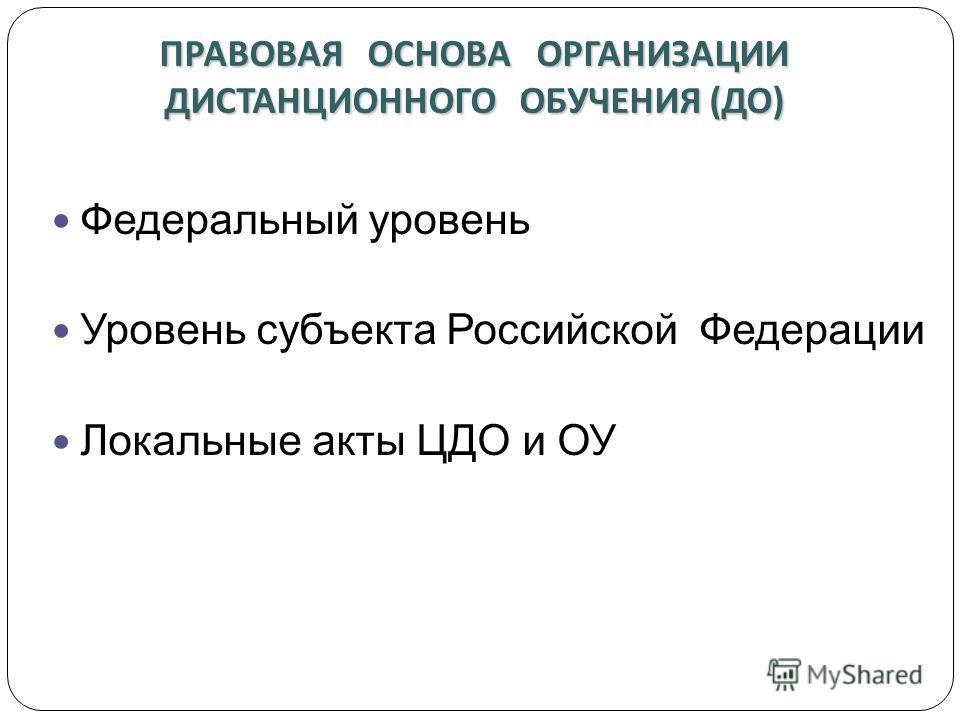 ПРАВОВАЯ ОСНОВА ОРГАНИЗАЦИИ ДИСТАНЦИОННОГО ОБУЧЕНИЯ ( ДО ) Федеральный уровень Уровень субъекта Российской Федерации Локальные акты ЦДО и ОУ
