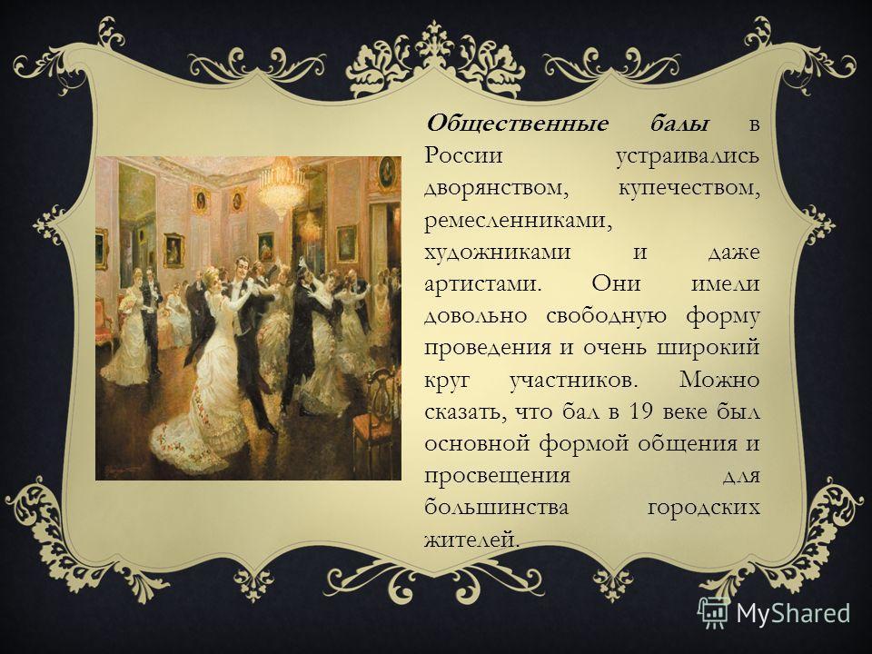Общественные балы в России устраивались дворянством, купечеством, ремесленниками, художниками и даже артистами. Они имели довольно свободную форму проведения и очень широкий круг участников. Можно сказать, что бал в 19 веке был основной формой общени
