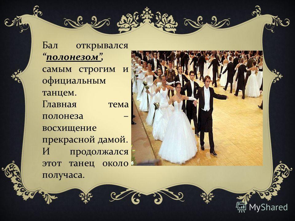 Бал открывался полонезом, самым строгим и официальным танцем. Главная тема полонеза – восхищение прекрасной дамой. И продолжался этот танец около получаса.