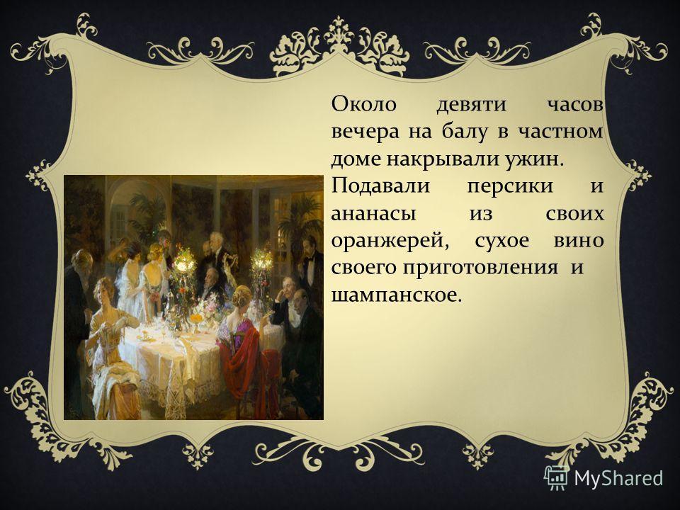 Около девяти часов вечера на балу в частном доме накрывали ужин. Подавали персики и ананасы из своих оранжерей, сухое вино своего приготовления и шампанское.