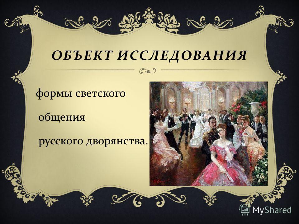 ОБЪЕКТ ИССЛЕДОВАНИЯ формы светского общения русского дворянства.