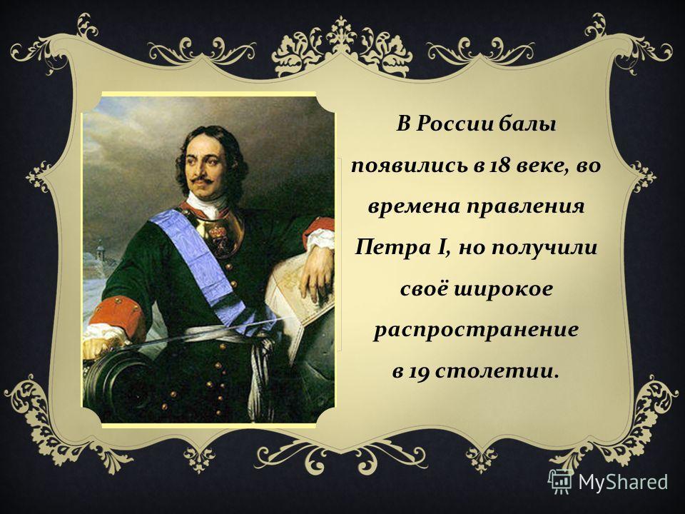 В России балы появились в 18 веке, во времена правления Петра I, но получили своё широкое распространение в 19 столетии.