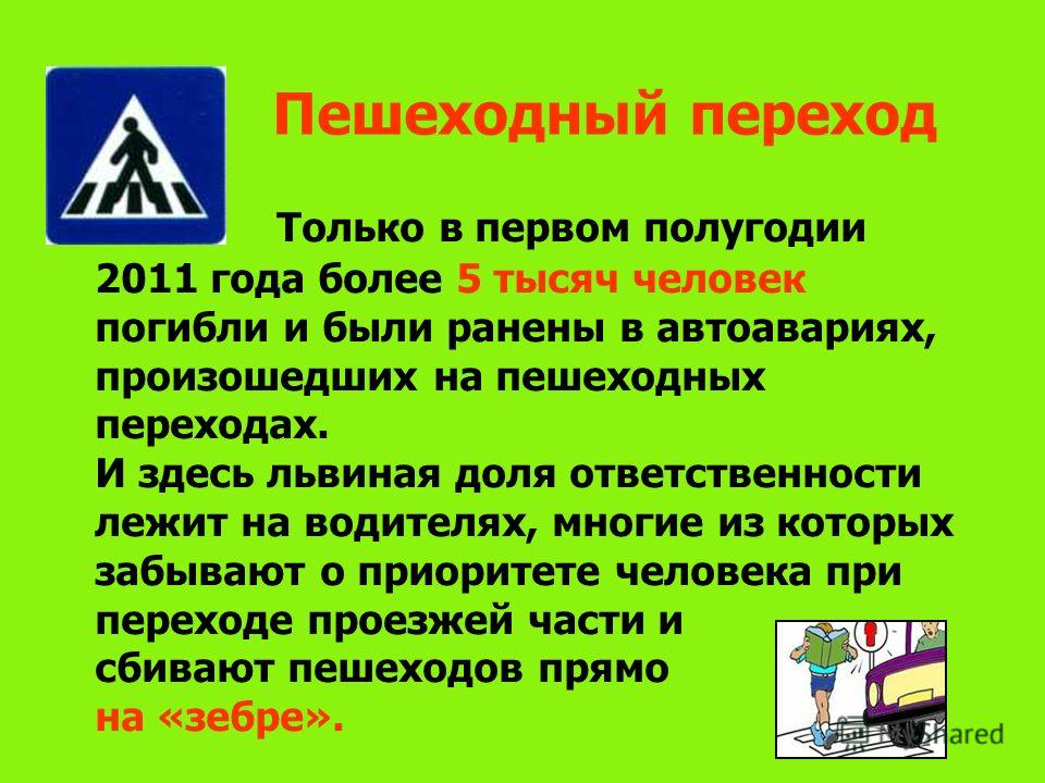 Пешеходный переход Только в первом полугодии 2011 года более 5 тысяч человек погибли и были ранены в автоавариях, произошедших на пешеходных переходах. И здесь львиная доля ответственности лежит на водителях, многие из которых забывают о приоритете ч