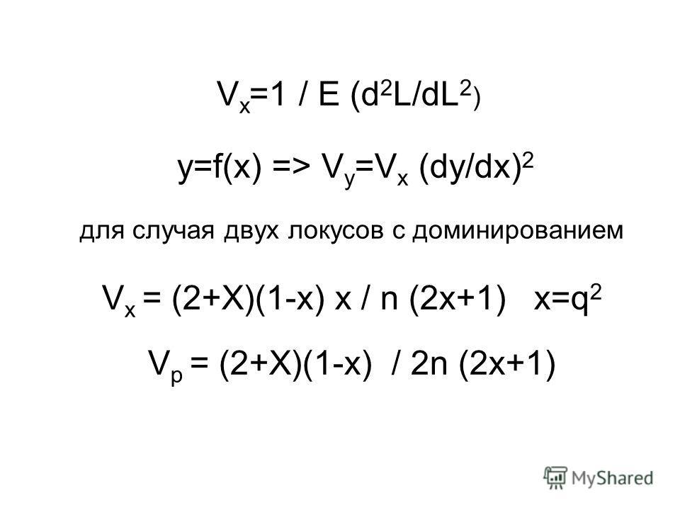 V x =1 / E (d 2 L/dL 2 ) y=f(x) => V y =V x (dy/dx) 2 для случая двух локусов с доминированием V x = (2+X)(1-x) x / n (2x+1) x=q 2 V p = (2+X)(1-x) / 2n (2x+1)