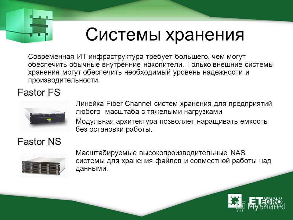 Системы хранения Современная ИТ инфраструктура требует большего, чем могут обеспечить обычные внутренние накопители. Только внешние системы хранения могут обеспечить необходимый уровень надежности и производительности. Fastor FS Линейка Fiber Channel
