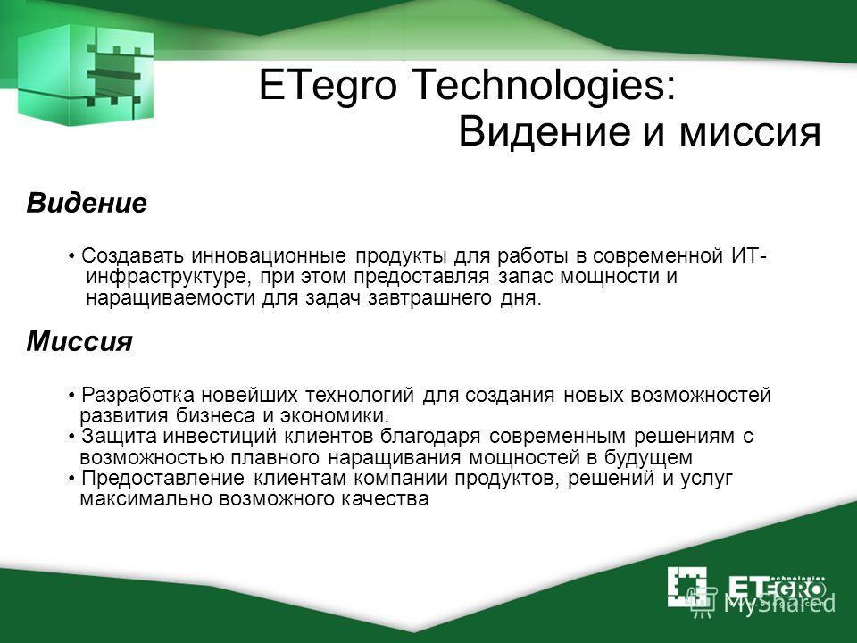 ETegro Technologies: Видение и миссия Видение Создавать инновационные продукты для работы в современной ИТ- инфраструктуре, при этом предоставляя запас мощности и наращиваемости для задач завтрашнего дня. Миссия Разработка новейших технологий для соз