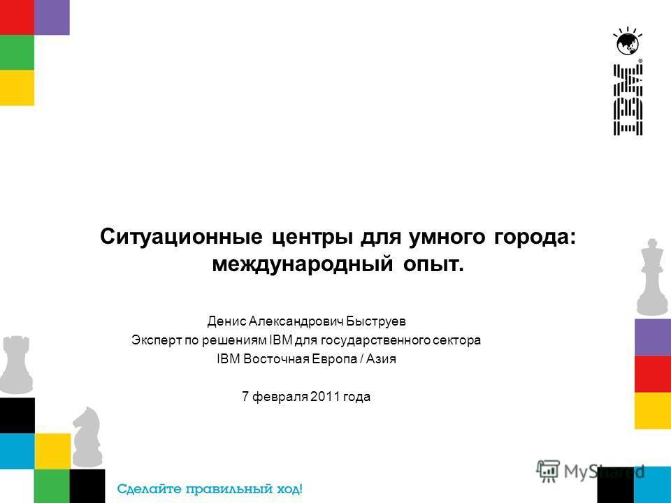 Ситуационные центры для умного города: международный опыт. Денис Александрович Быструев Эксперт по решениям IBM для государственного сектора IBM Восточная Европа / Азия 7 февраля 2011 года