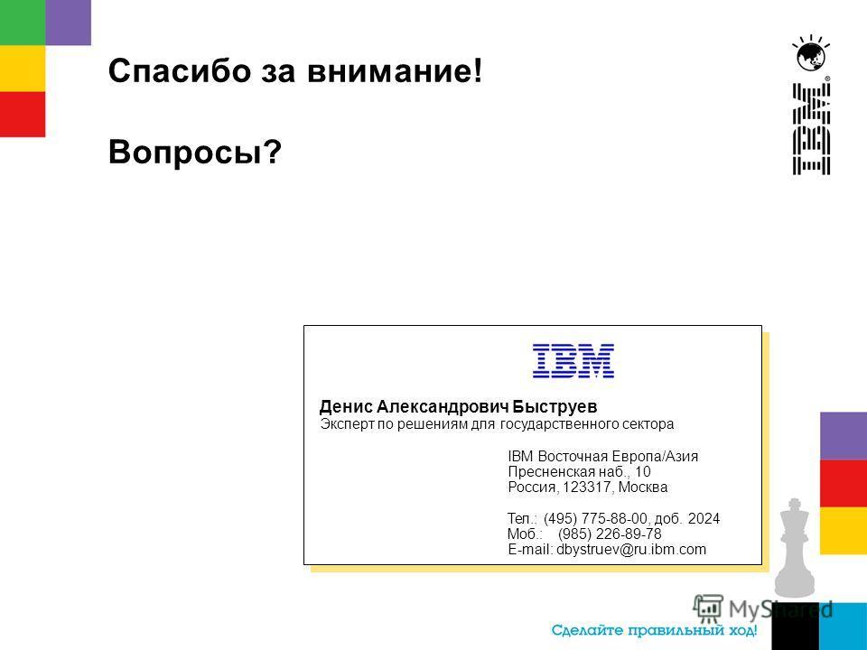 Спасибо за внимание! Вопросы? Денис Александрович Быструев Эксперт по решениям для государственного сектора IBM Восточная Европа/Азия Пресненская наб., 10 Россия, 123317, Москва Тел.: (495) 775-88-00, доб. 2024 Моб.: (985) 226-89-78 E-mail: dbystruev