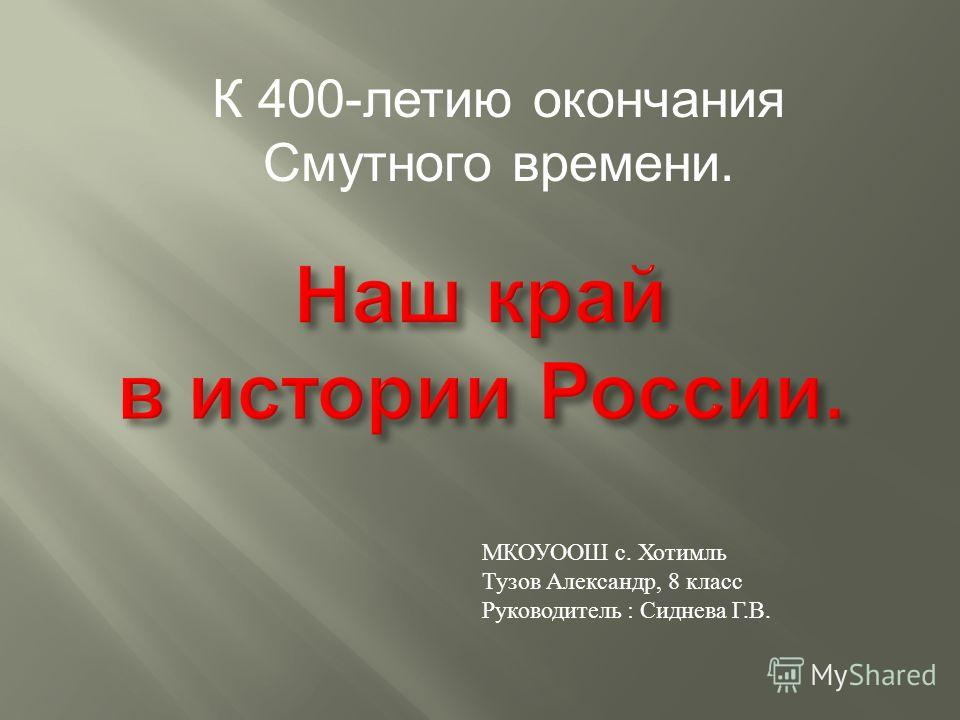 МКОУООШ с. Хотимль Тузов Александр, 8 класс Руководитель : Сиднева Г.В. К 400-летию окончания Смутного времени.
