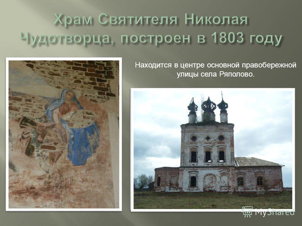 Находится в центре основной правобережной улицы села Ряполово.
