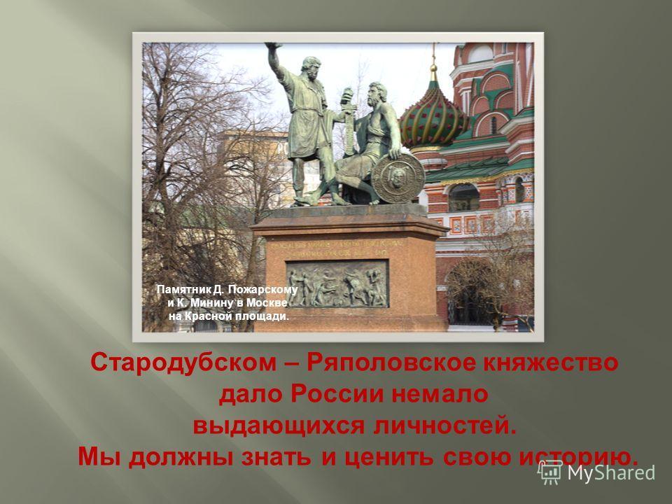 Памятник Д. Пожарскому и К. Минину в Москве на Красной площади. Стародубском – Ряполовское княжество дало России немало выдающихся личностей. Мы должны знать и ценить свою историю.