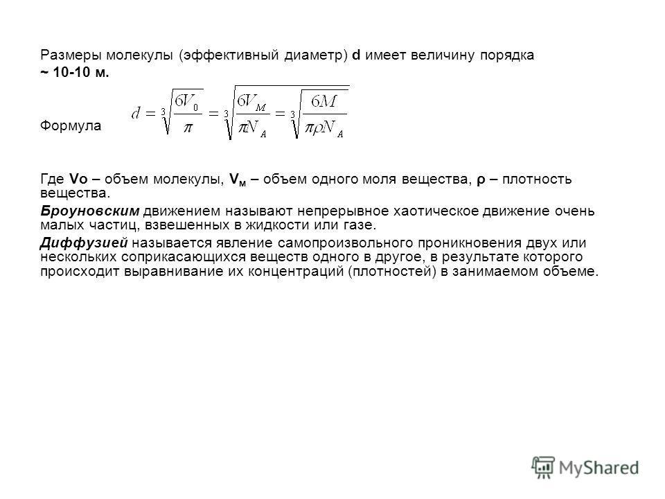Размеры молекулы (эффективный диаметр) d имеет величину порядка ~ 10-10 м. Формула Где Vo – объем молекулы, V м – объем одного моля вещества, ρ – плотность вещества. Броуновским движением называют непрерывное хаотическое движение очень малых частиц,