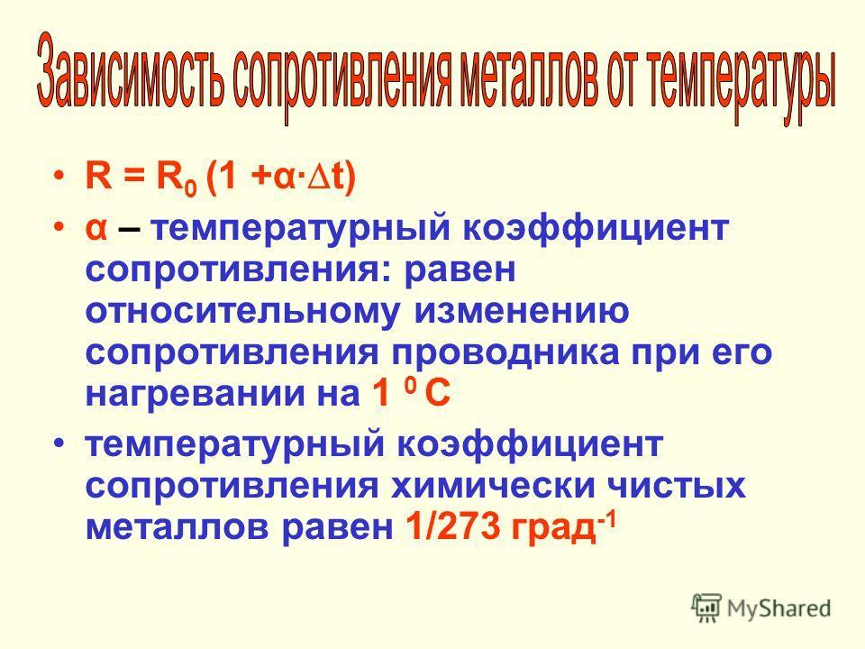 R = R 0 (1 +α t) α – температурный коэффициент сопротивления: равен относительному изменению сопротивления проводника при его нагревании на 1 0 С температурный коэффициент сопротивления химически чистых металлов равен 1/273 град -1