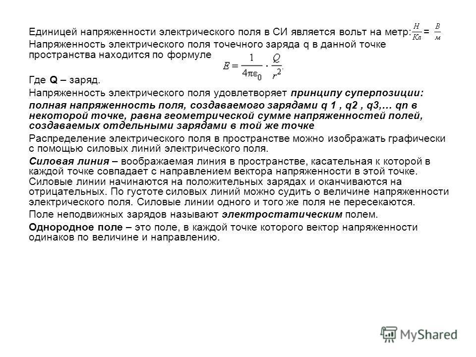Единицей напряженности электрического поля в СИ является вольт на метр: = Напряженность электрического поля точечного заряда q в данной точке пространства находится по формуле Где Q – заряд. Напряженность электрического поля удовлетворяет принципу су