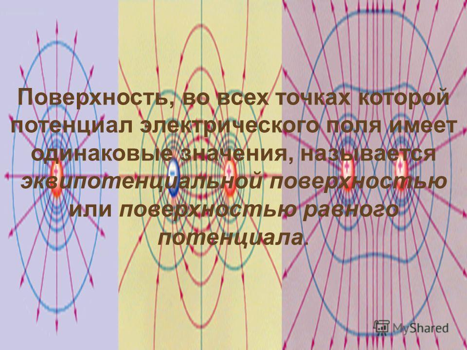 Поверхность, во всех точках которой потенциал электрического поля имеет одинаковые значения, называется эквипотенциальной поверхностью или поверхностью равного потенциала.