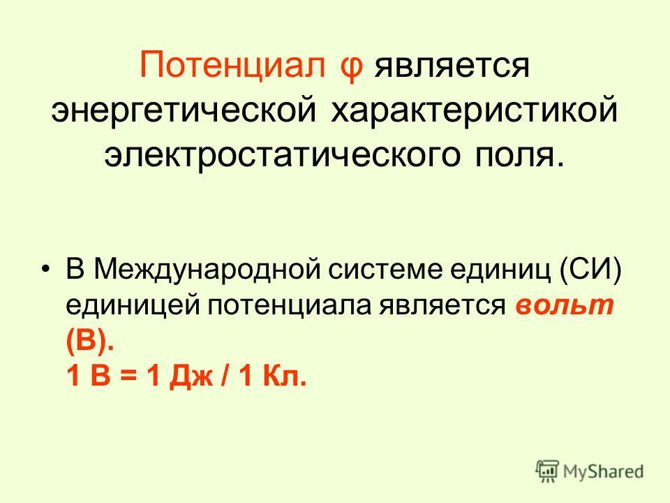 Потенциал φ является энергетической характеристикой электростатического поля. В Международной системе единиц (СИ) единицей потенциала является вольт (В). 1 В = 1 Дж / 1 Кл.