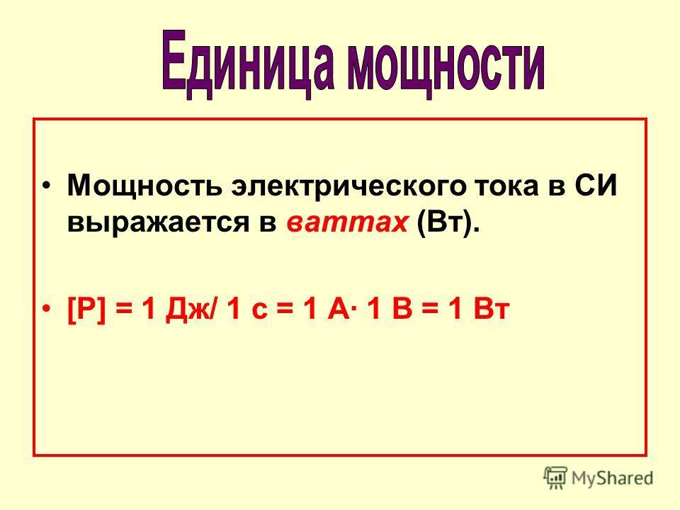 Мощность электрического тока в СИ выражается в ваттах (Вт). [Р] = 1 Дж/ 1 с = 1 А 1 В = 1 Вт