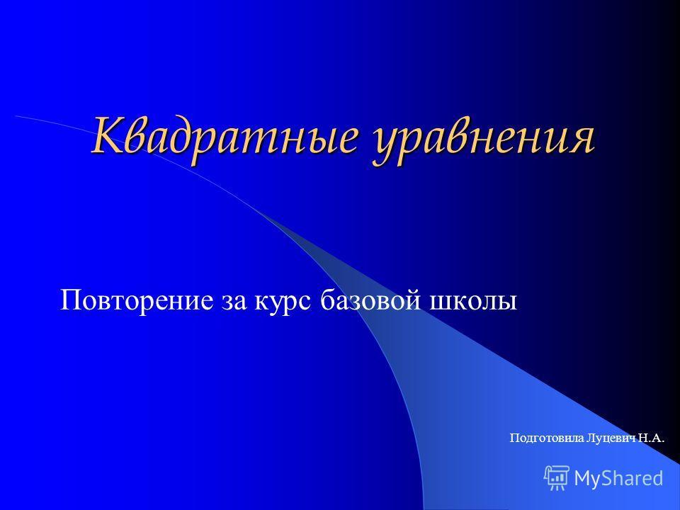 Квадратные уравнения Повторение за курс базовой школы Подготовила Луцевич Н.А.